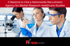 3 Reasons to Hire a Nationwide Recruitment Agency for Market Research Healthcare Studies